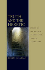 K. Sullivan, Truth and the Heretic. Crises of Knowledge in Medieval French Literature