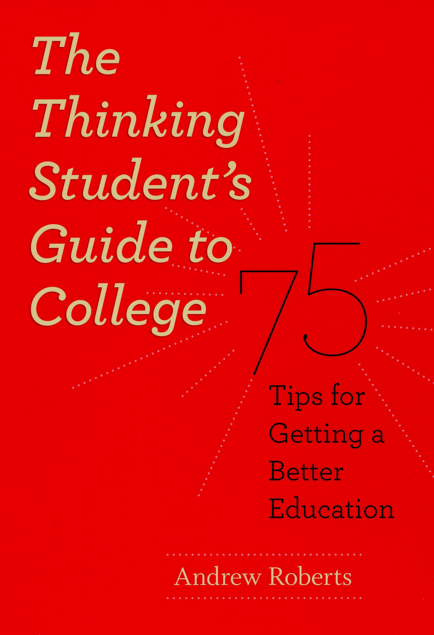 The Thinking Student's Guide to College: 75 Tips for Getting a Better Education