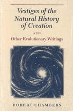 Vestiges of the Natural History of Creation and Other Evolutionary Writings