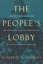 The People's Lobby: Organizational Innovation and the Rise of Interest Group Politics in the United States, 1890-1925