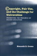 Copyright, Fair Use, and the Challenge for Universities: Promoting the Progress of Higher Education