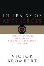 In Praise of Antiheroes: Figures and Themes in Modern European Literature, 1830-1980