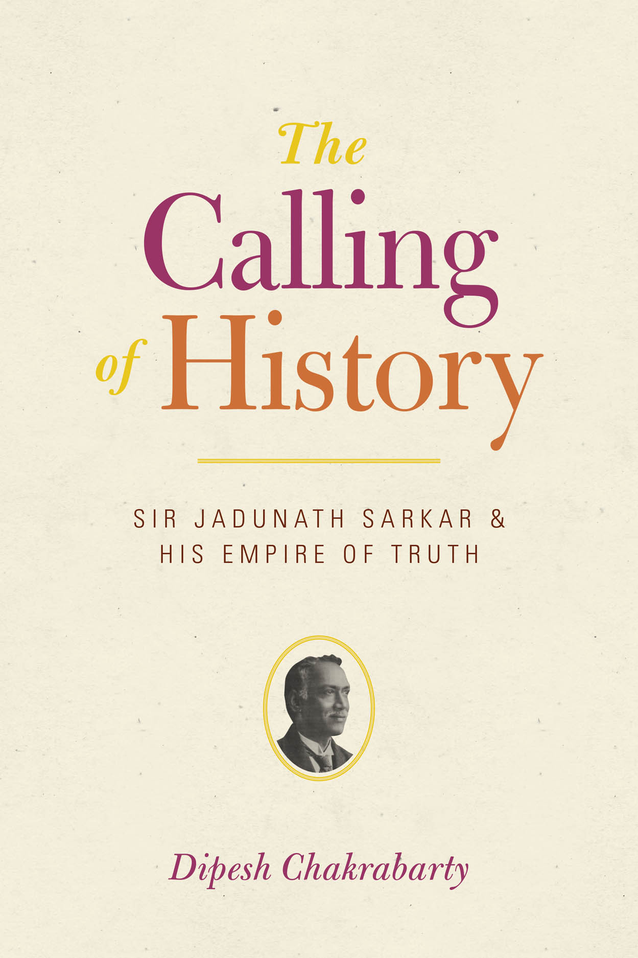 The Calling of History: Sir Jadunath Sarkar and His Empire of Truth