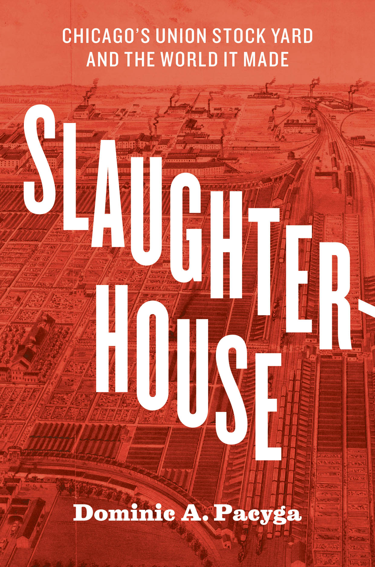 Slaughterhouse: Chicago's Union Stock Yard and the World It Made