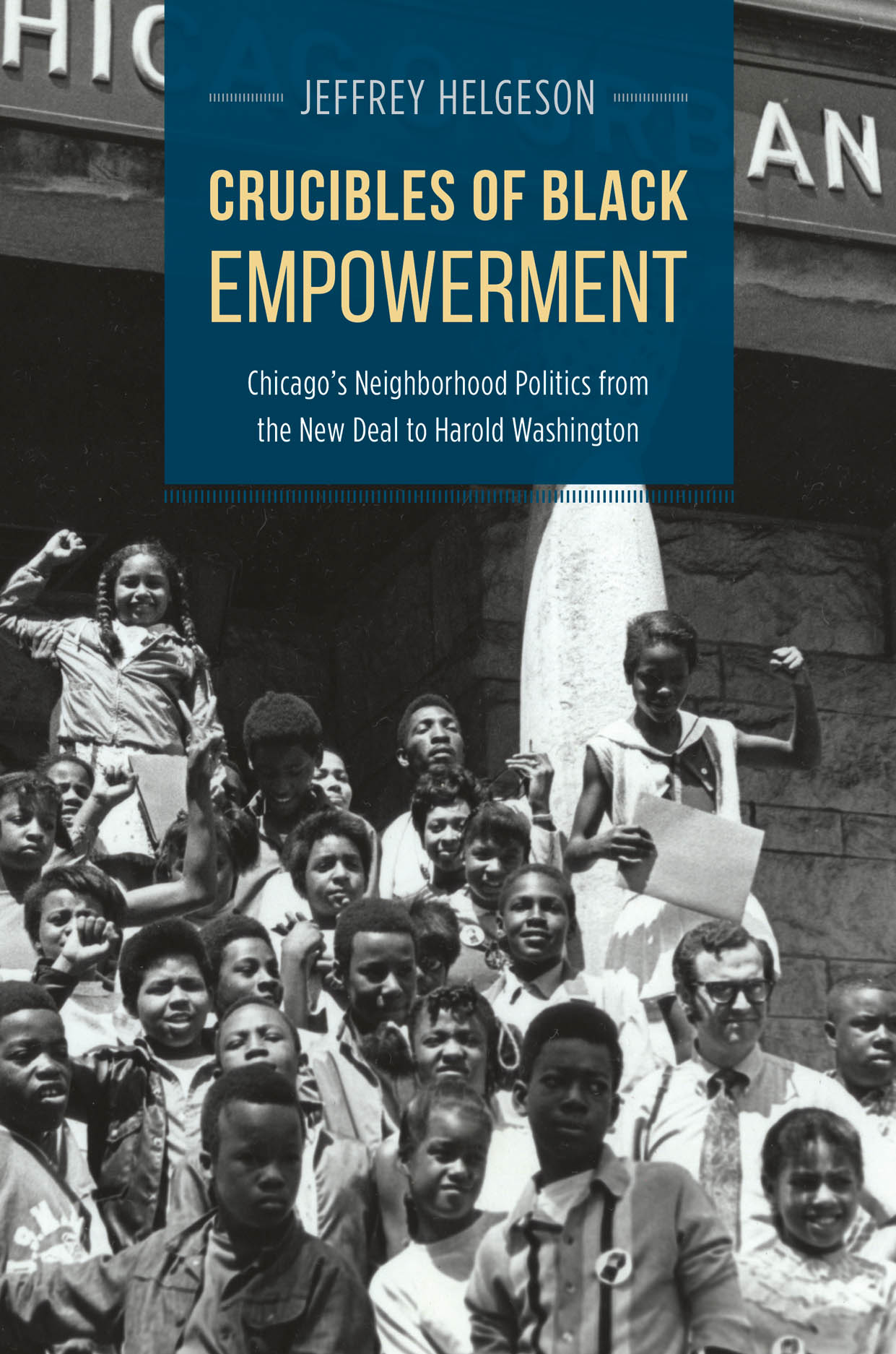 Crucibles of Black Empowerment: Chicago's Neighborhood Politics from the New Deal to Harold Washington