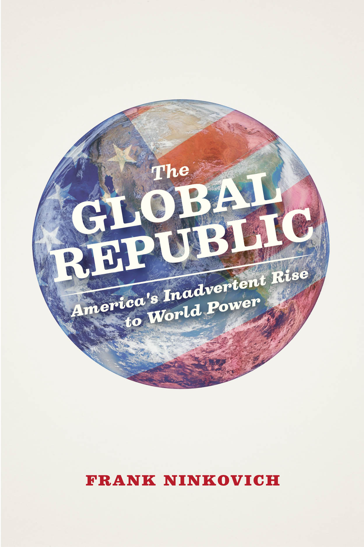 The Global Republic: America's Inadvertent Rise to World Power