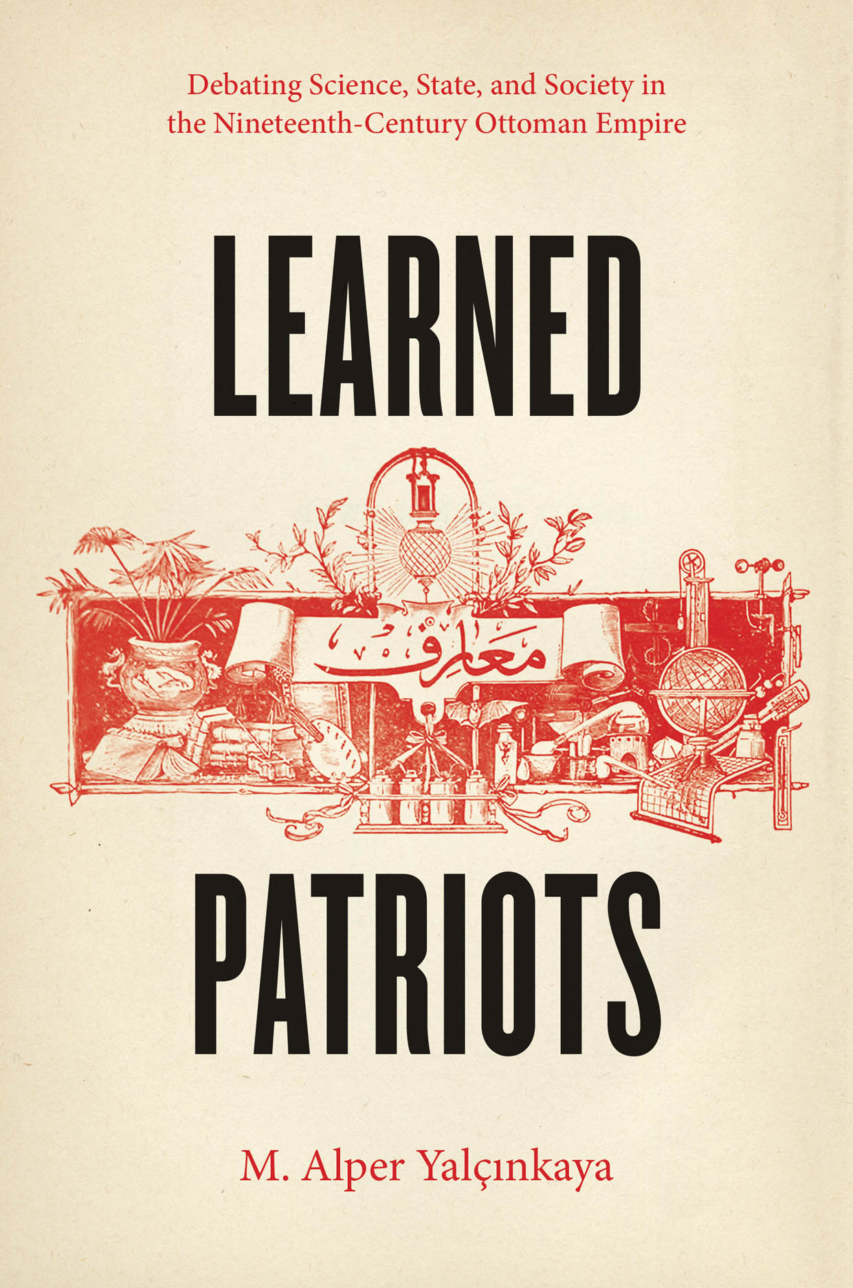 Learned Patriots: Debating Science, State, and Society in the Nineteenth-Century Ottoman Empire