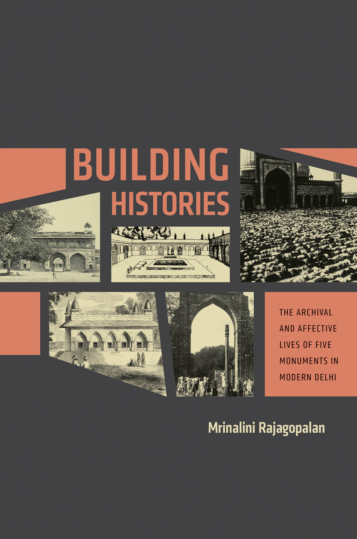 Building Histories: The Archival and Affective Lives of Five Monuments in Modern Delhi