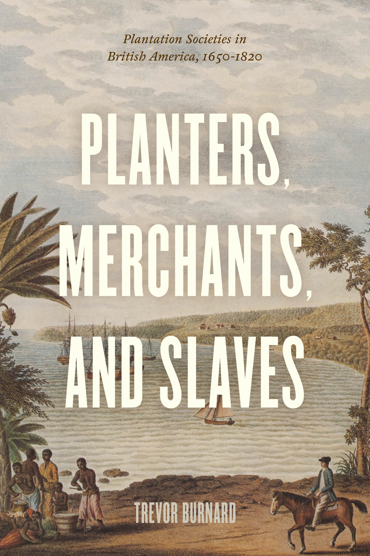 Planters, Merchants, and Slaves: Plantation Societies in British America, 1650-1820