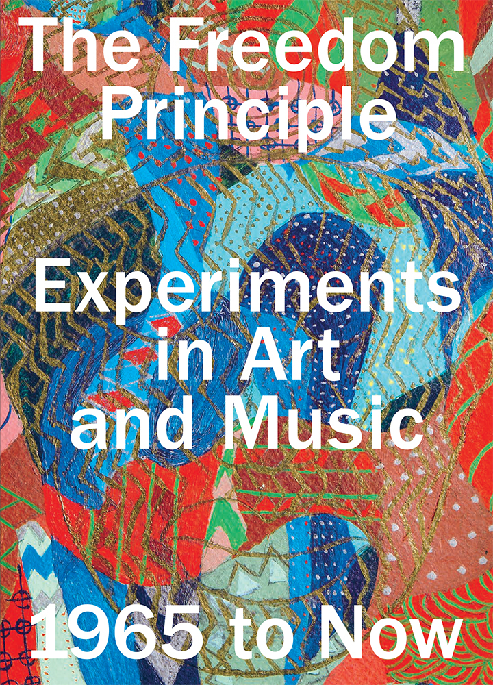 The Freedom Principle: Experiments in Art and Music, 1965 to Now