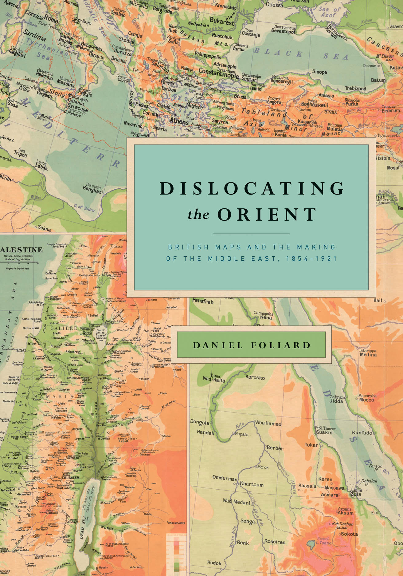 Dislocating the Orient: British Maps and the Making of the Middle East, 1854-1921