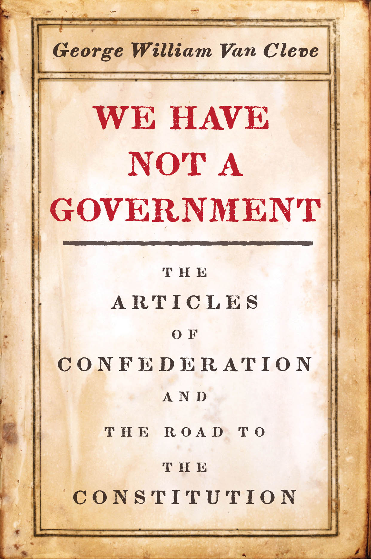 We Have Not a Government: The Articles of Confederation and the Road to the Constitution
