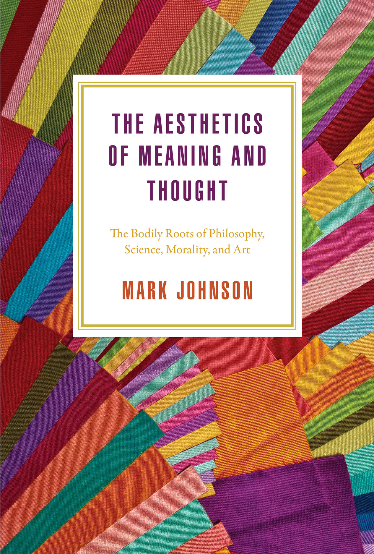 The Aesthetics of Meaning and Thought: The Bodily Roots of Philosophy, Science, Morality, and Art