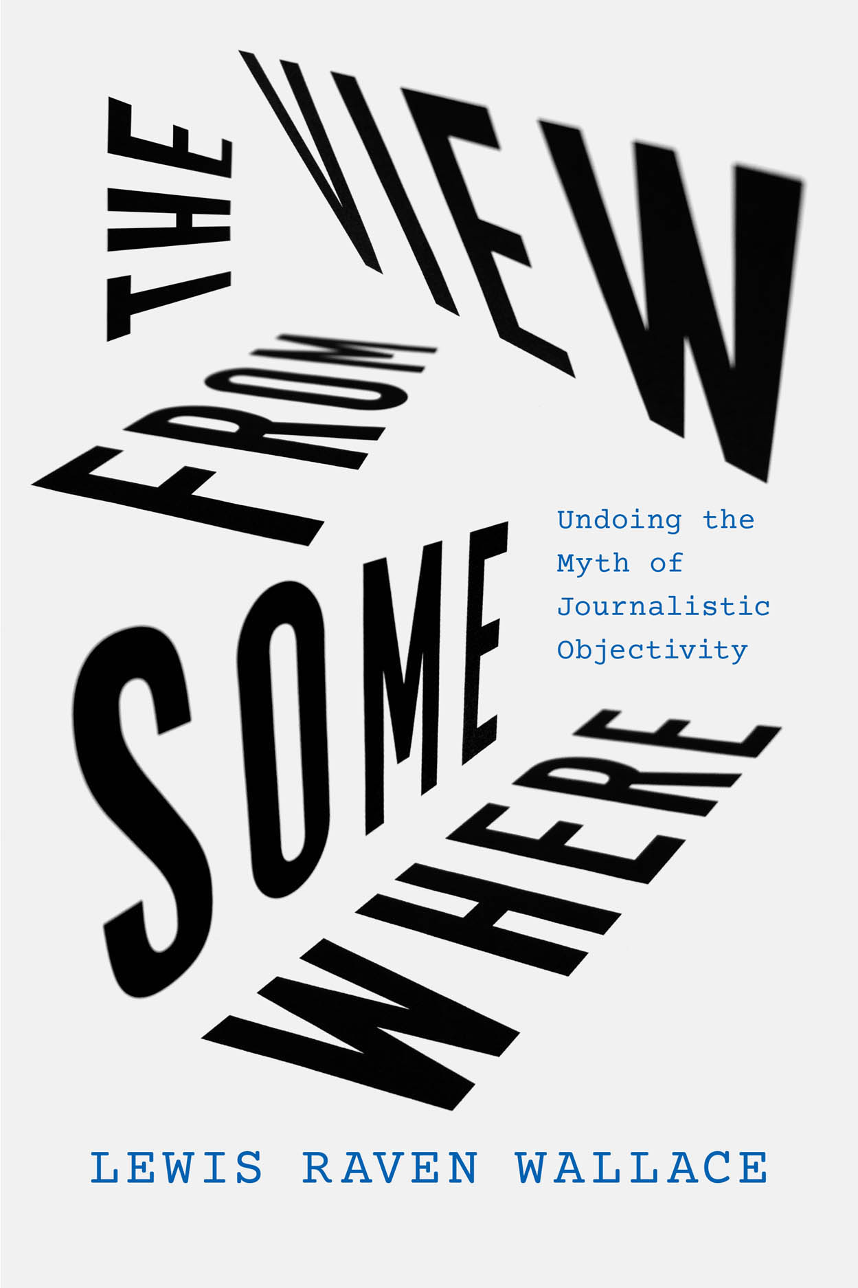 The View from Somewhere: Undoing the Myth of Journalistic Objectivity