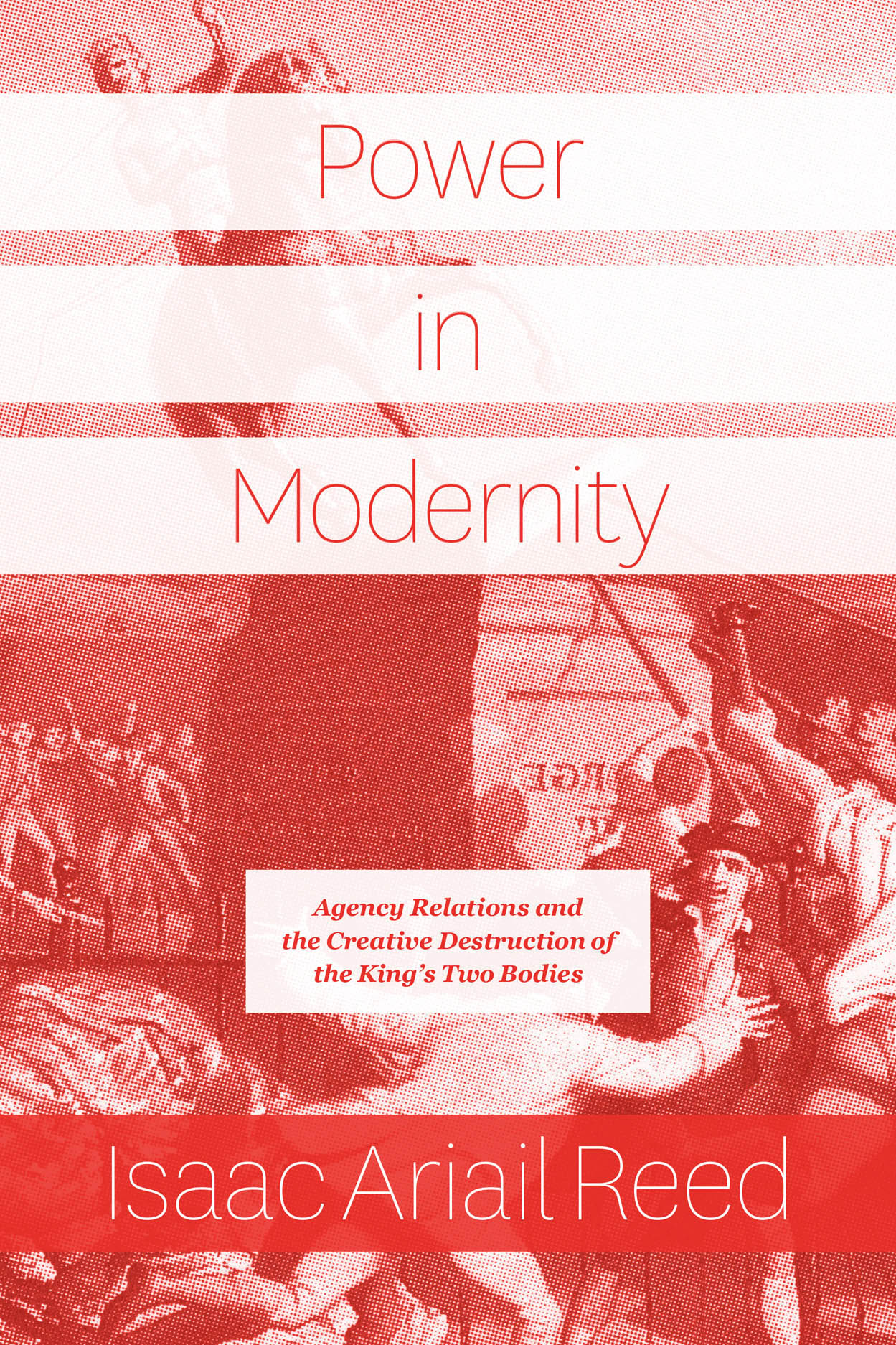 Power in Modernity: Agency Relations and the Creative Destruction of the King's Two Bodies