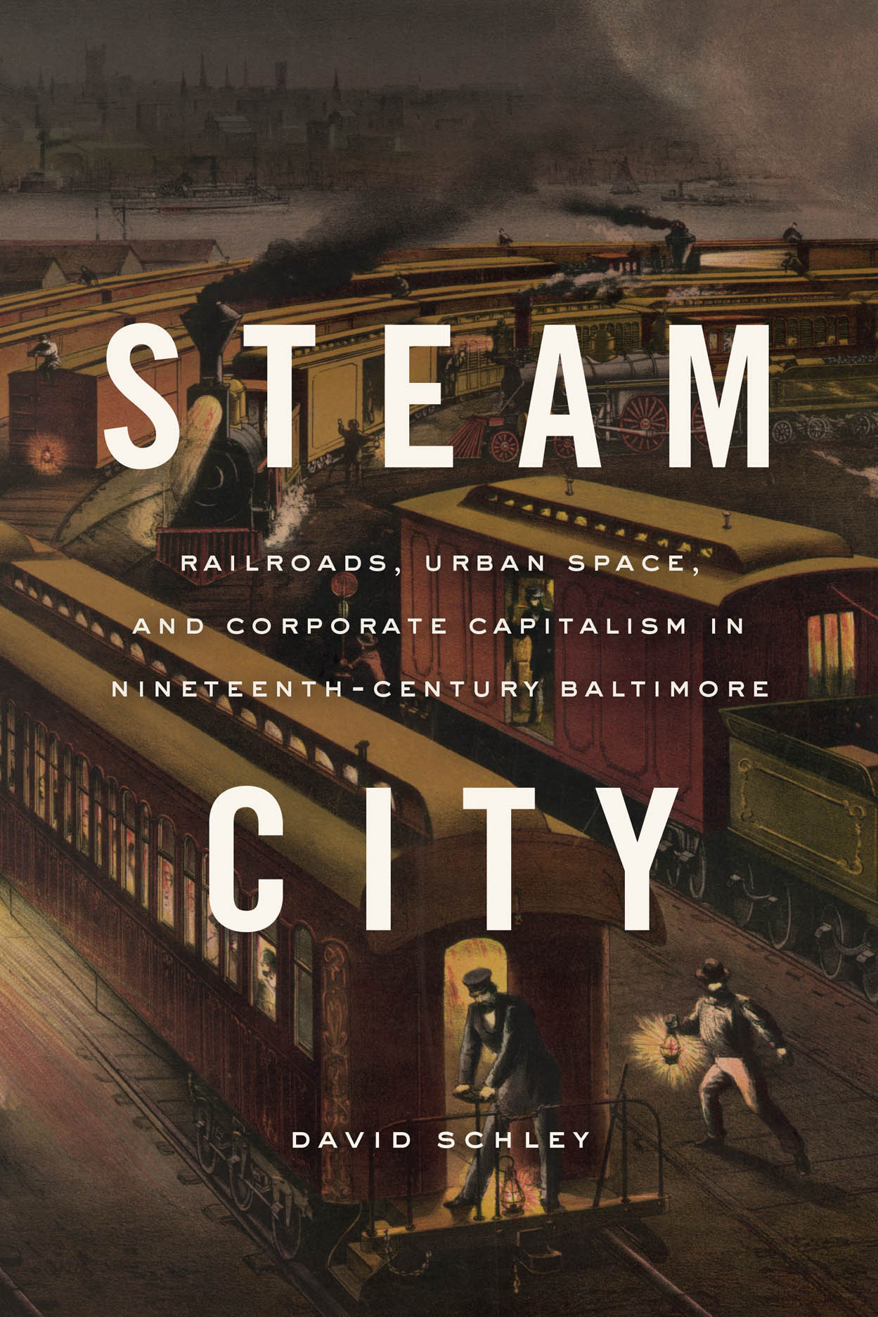 Steam City: Railroads, Urban Space, and Corporate Capitalism in Nineteenth-Century Baltimore