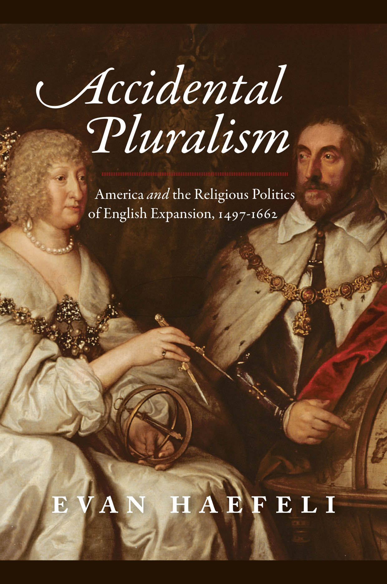 Accidental Pluralism: America and the Religious Politics of English Expansion, 1497-1662