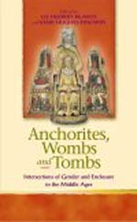 Anchorites, Wombs, and Tombs: Intersections of Gender and Enclosure in the Middle Ages