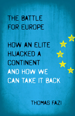 The Battle for Europe: How an Elite Hijacked a Continent - and How we Can Take it Back