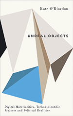 Unreal Objects: Digital Materialities, Technoscientific Projects and Political Realities