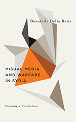 Shooting a Revolution: Visual Media and Warfare in Syria