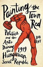 Painting the Town Red: Politics and the Arts During the 1919 Hungarian Soviet Republic