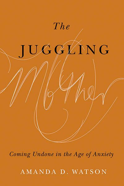 The Juggling Mother: Coming Undone in the Age of Anxiety