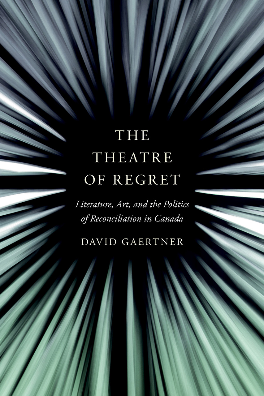 The Theatre of Regret: Literature, Art, and the Politics of Reconciliation in Canada