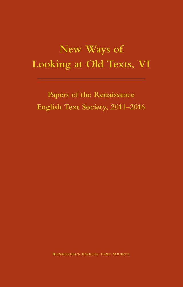 New Ways of Looking at Old Texts, VI: Papers of the Renaissance English Text Society 2011-2016