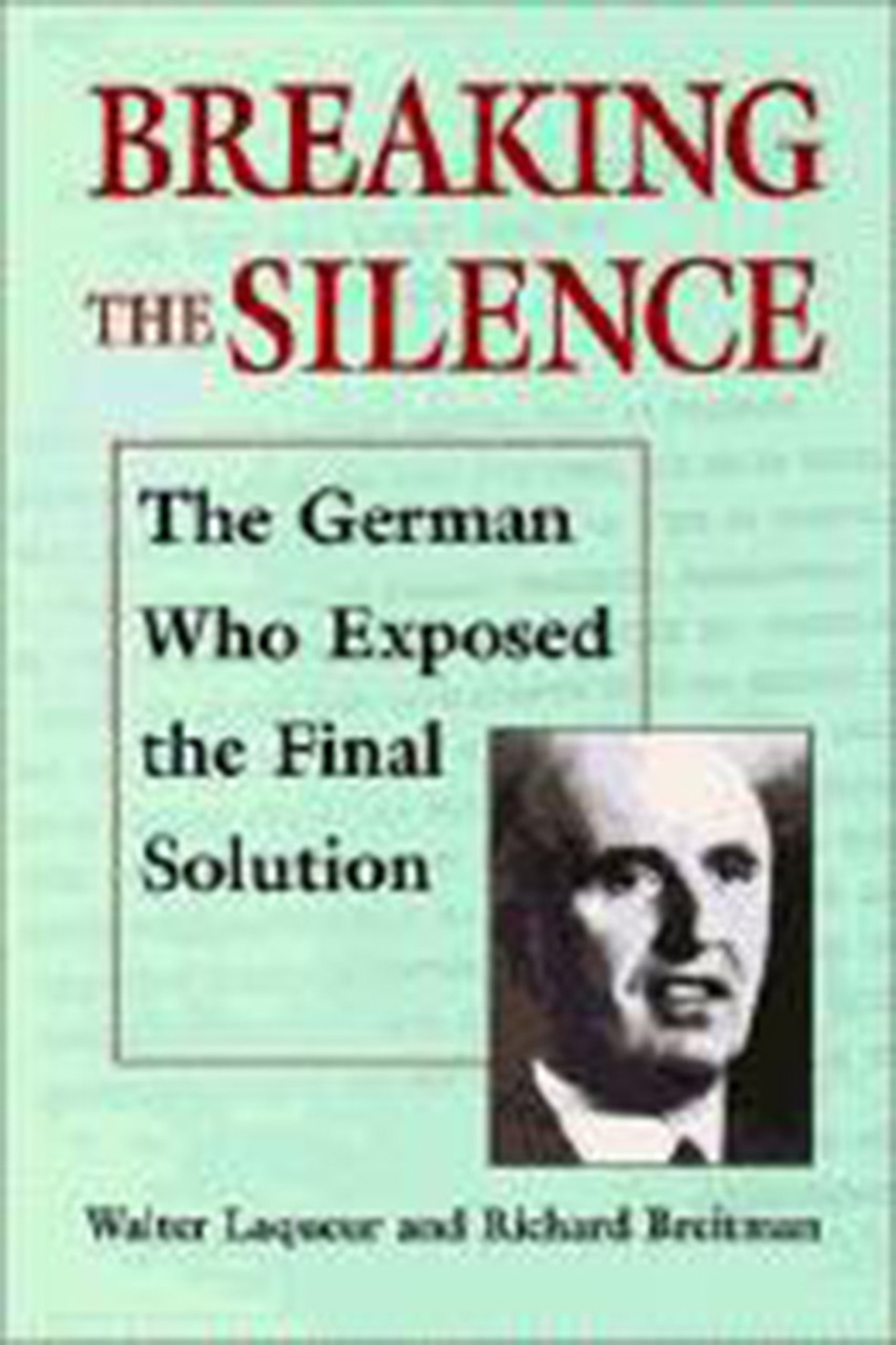 Breaking the Silence: The German Who Exposed the Final Solution.