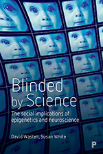 Blinded by Science: The Social Implications of Epigenetics and Neuroscience