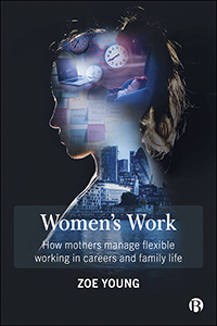 Women's Work: How Mothers Manage Flexible Working in Careers and Family Life
