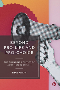 Beyond Pro-life and Pro-choice: The Changing Politics of Abortion in Britain