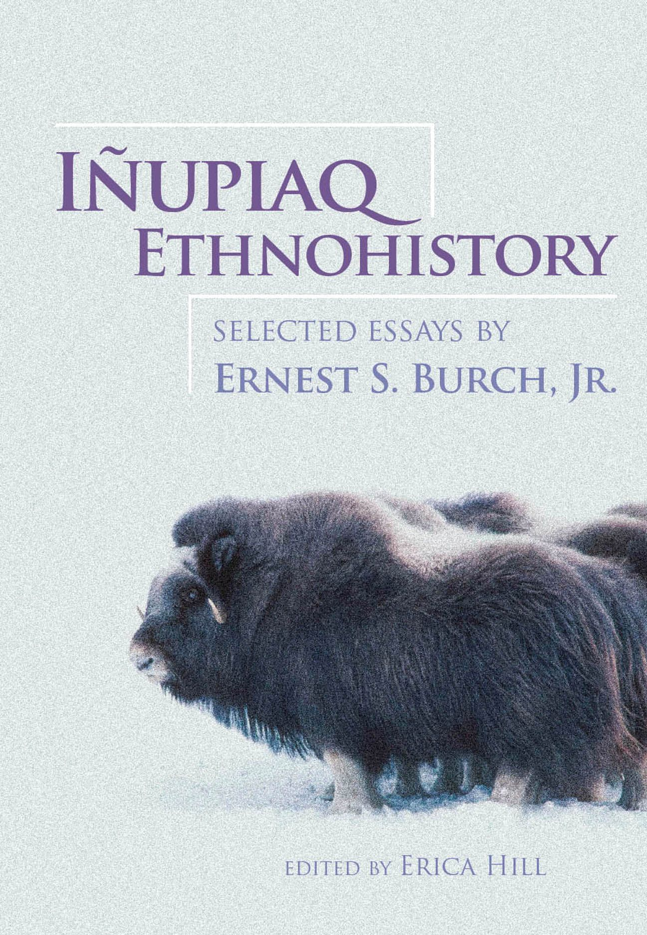 Iñupiaq Ethnohistory: Selected Essays by Ernest S. Burch, Jr.