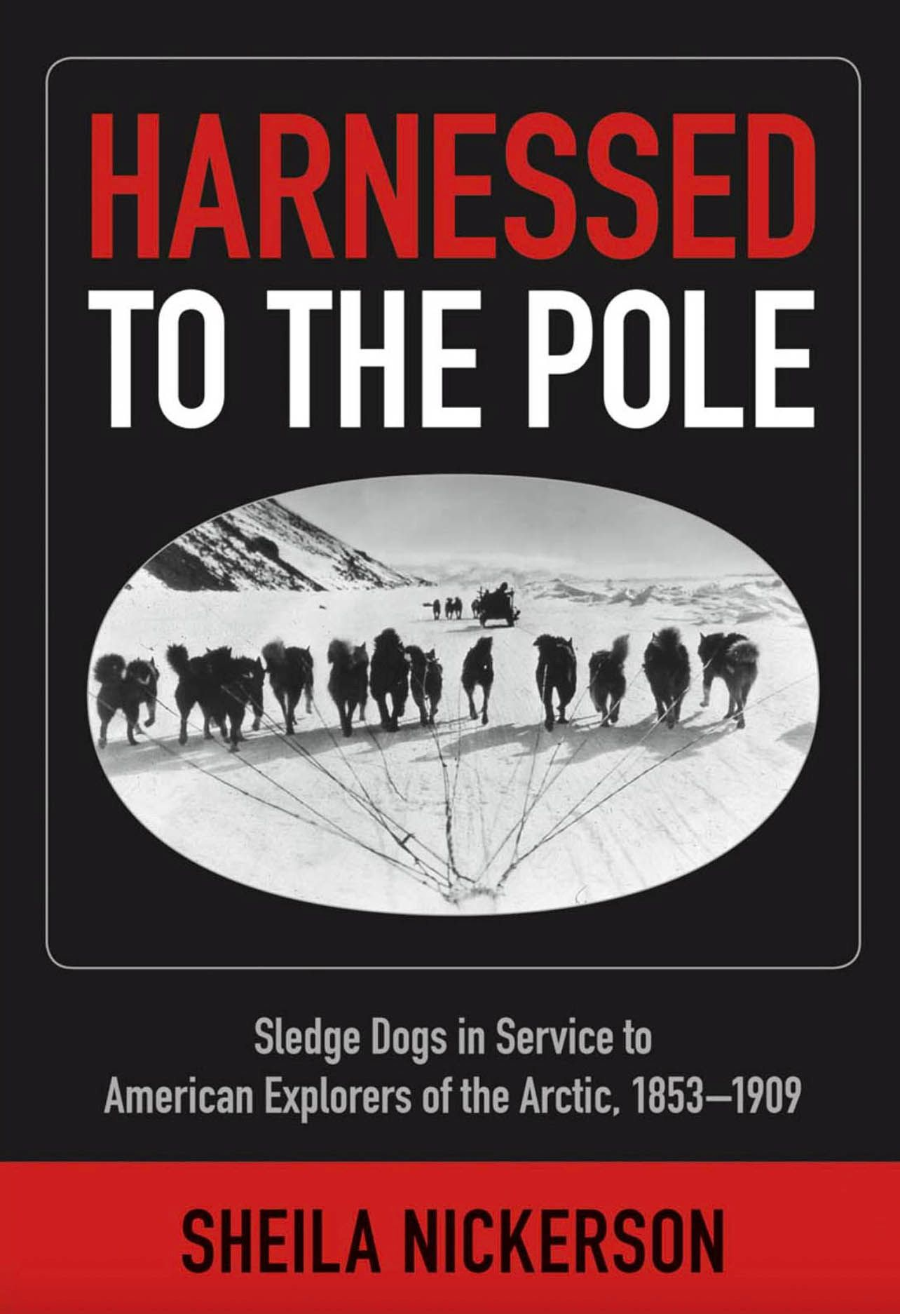 Harnessed to the Pole: Sledge Dogs in Service to American Explorers of the Arctic 1853-1909