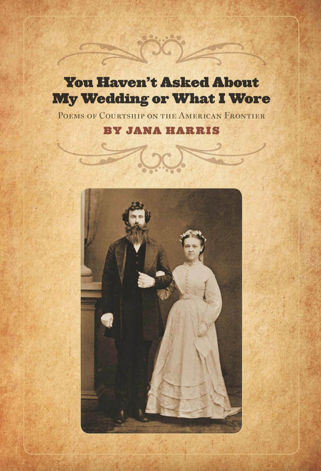 You Haven't Asked About My Wedding or What I Wore: Poems of Courtship on the American Frontier