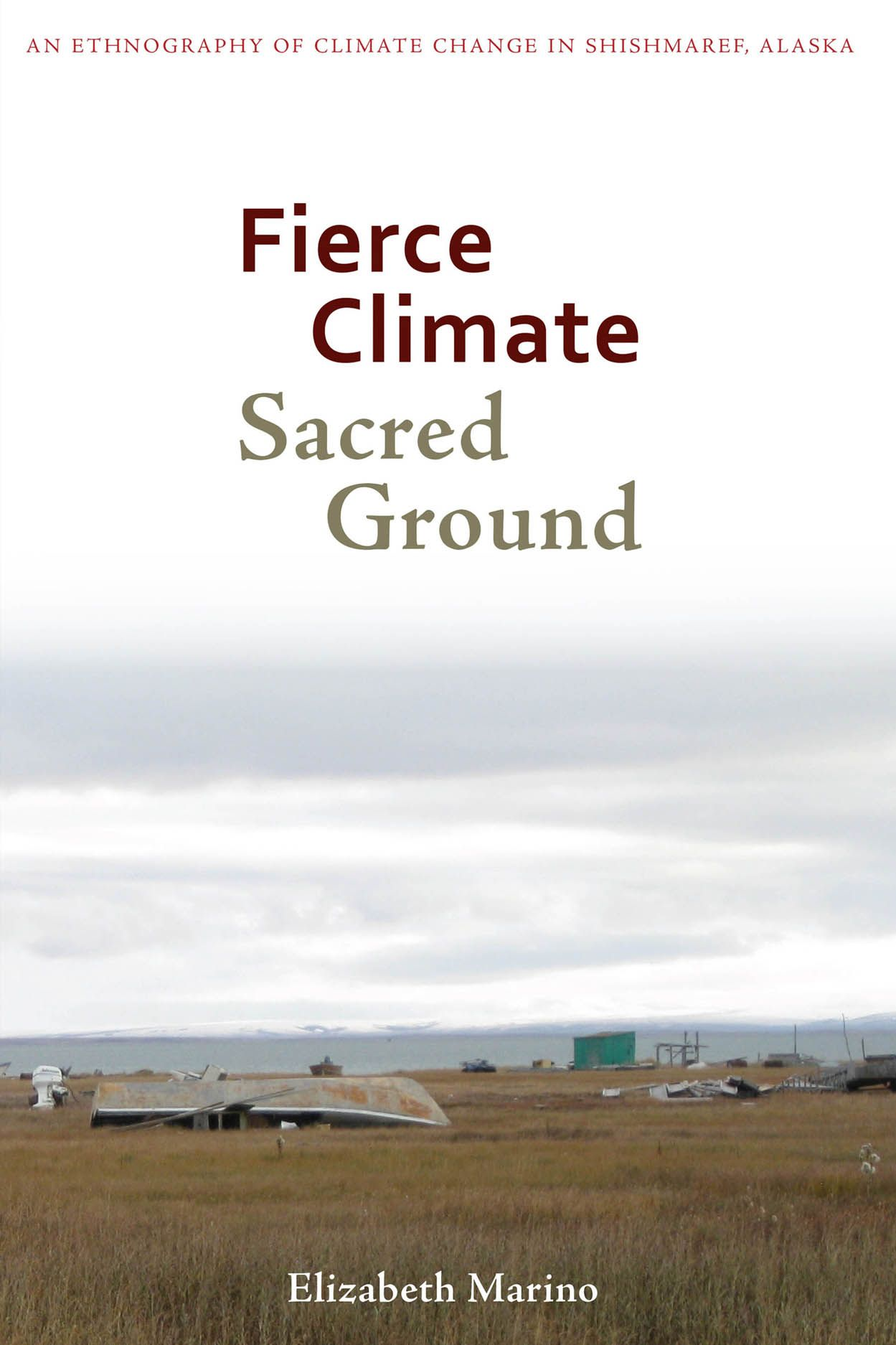 Fierce Climate, Sacred Ground: An Ethnography of Climate Change in Shishmaref, Alaska