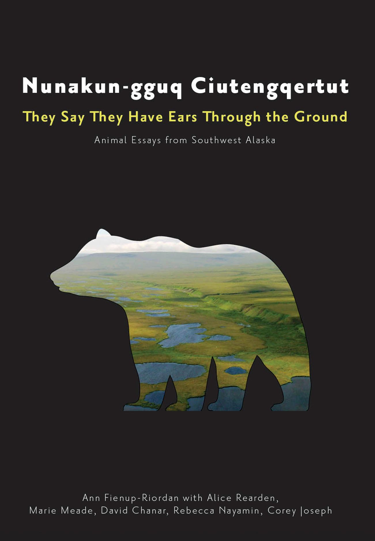 Nunakun-gguq Ciutengqertut/They Say They Have Ears Through the Ground: Animal Essays from Southwest Alaska