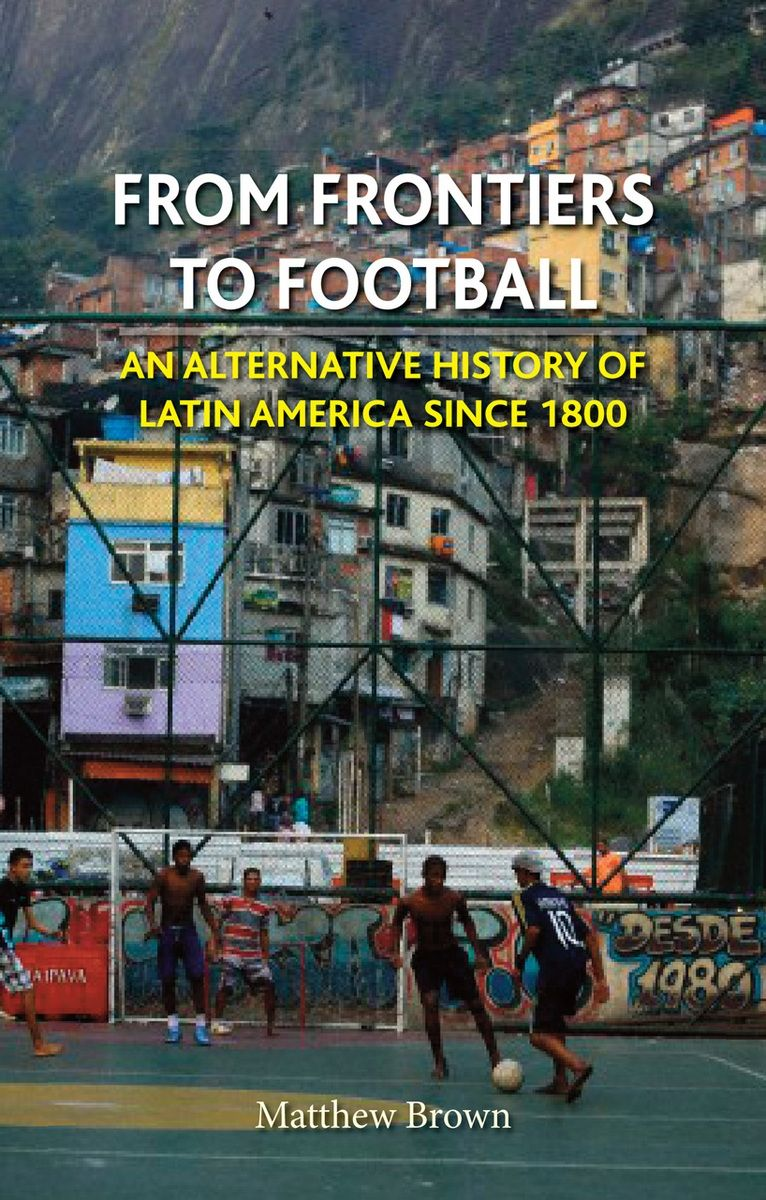 From Frontiers to Football: An Alternative History of Latin America since 1800