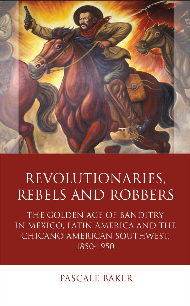 Revolutionaries, Rebels and Robbers: The Golden Age of Banditry in Mexico, Latin America and the Chicano American Southwest, 1850-1950