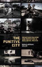 The Punitive City: Privatised Policing and Protection in Neoliberal Mexico