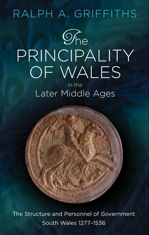 The Principality of Wales in the Later Middle Ages: The Structure and Personnel of Government, South Wales 1277 - 1536