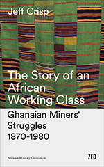 The Story of an African Working Class: Ghanaian Miners' Struggles 1870-1980