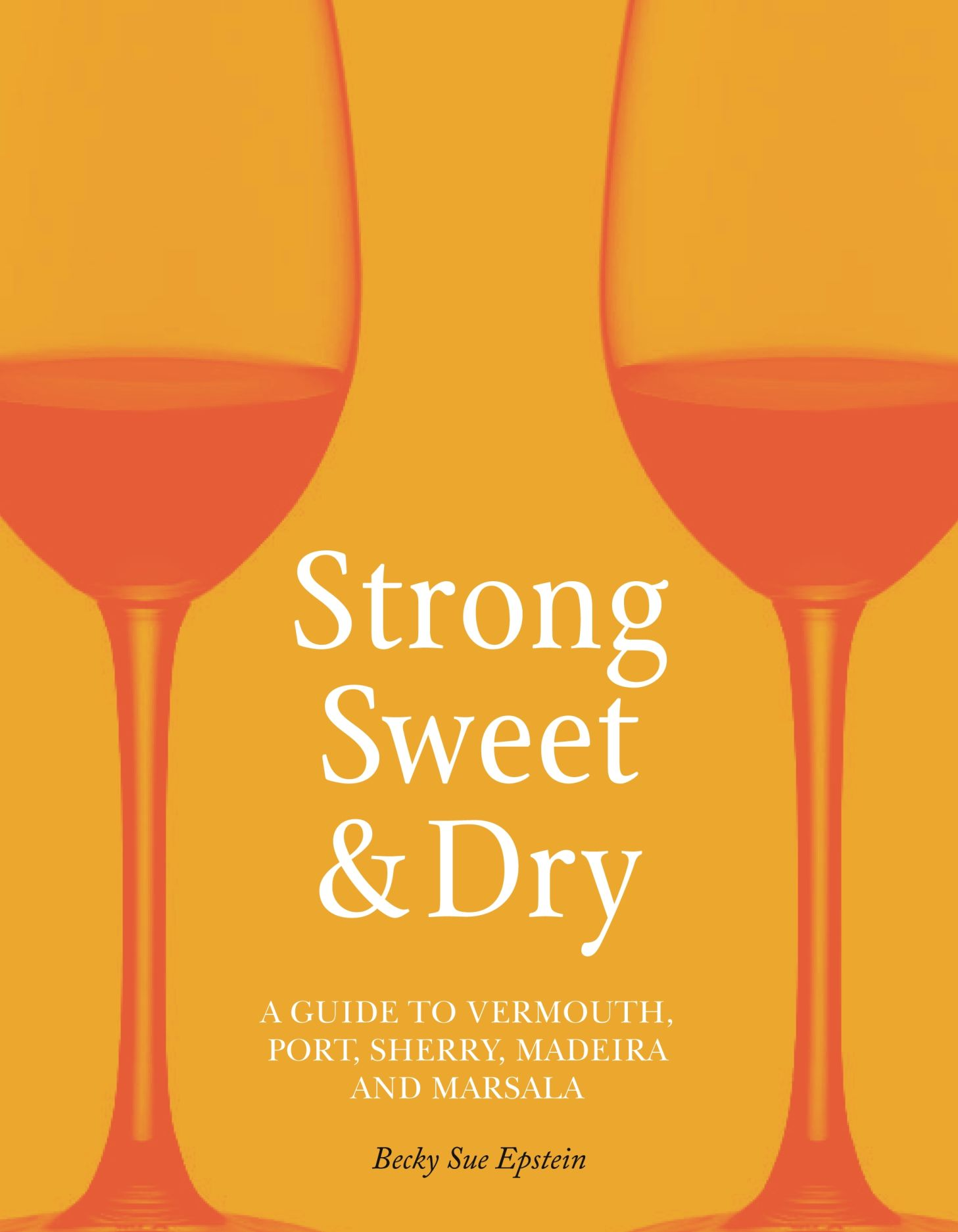 Strong, Sweet and Dry: A Guide to Vermouth, Port, Sherry, Madeira and Marsala