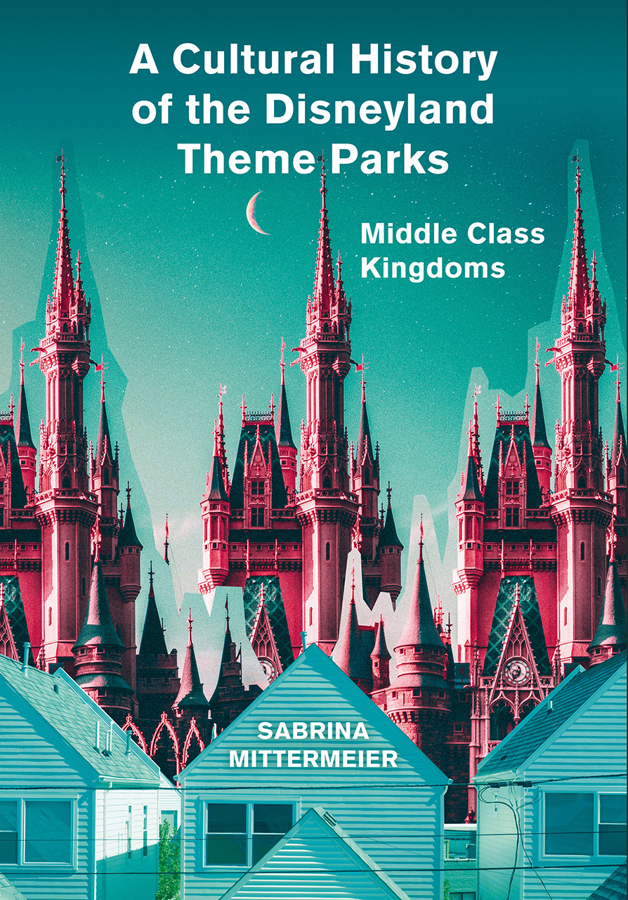 A Cultural History of the Disneyland Theme Parks: Middle Class Kingdoms