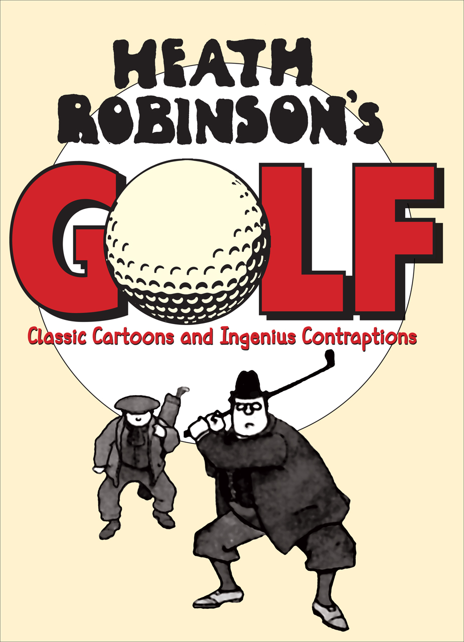 Heath Robinson's Golf: Classic Cartoons and Ingenious Contraptions