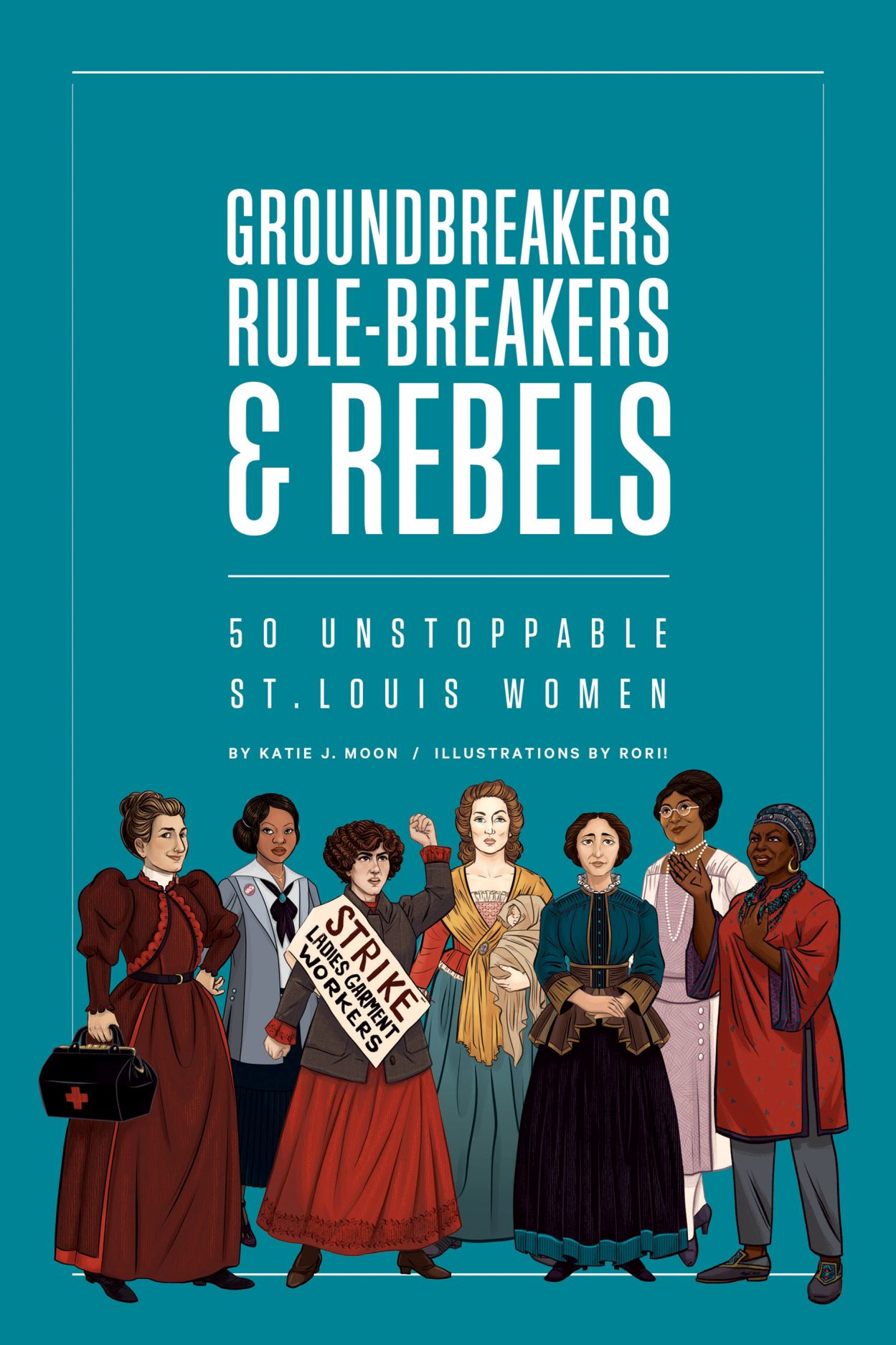 Groundbreakers, Rule-breakers & Rebels: 50 Unstoppable St. Louis Women