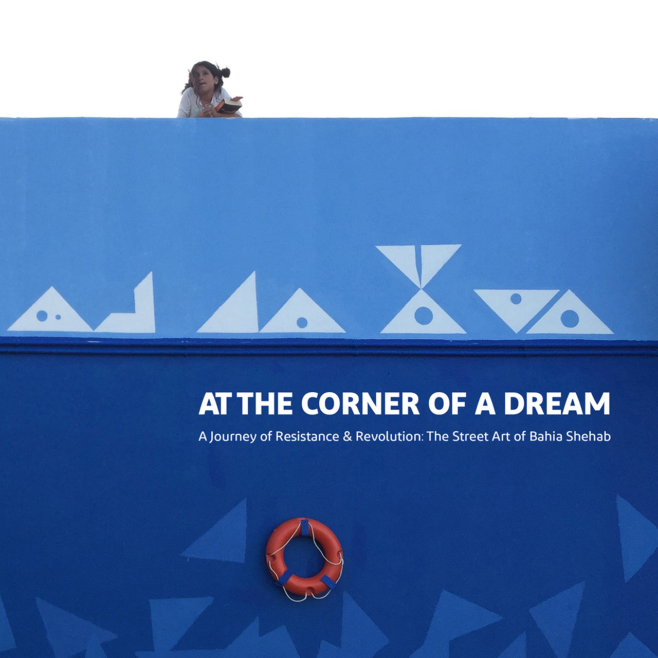 At the Corner of a Dream: A Journey of Resistance and Revolution: The Street Art of Bahia Shehab