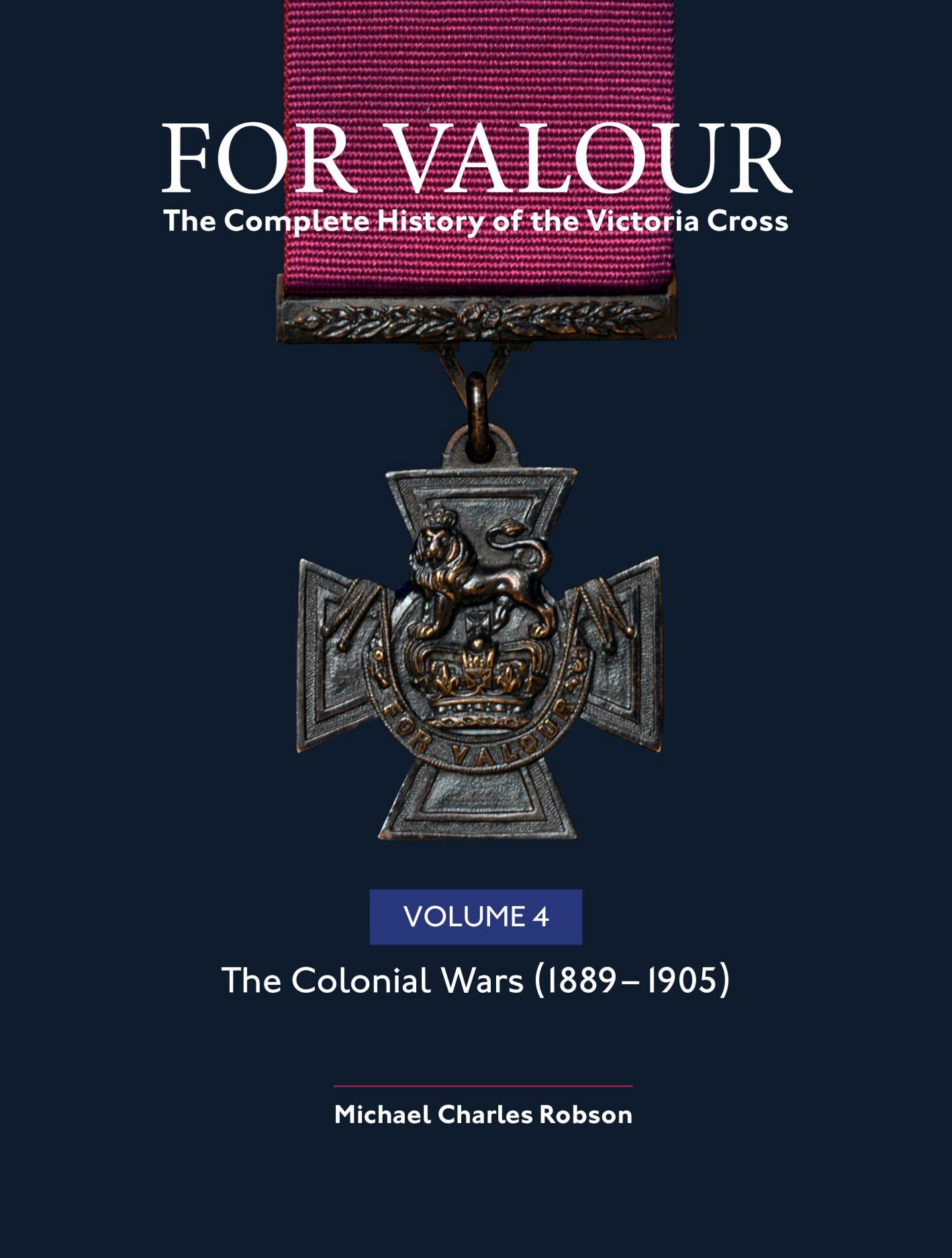 For Valour The Complete History of The Victoria Cross: Volume 4: The Colonial Wars, 1889-1905