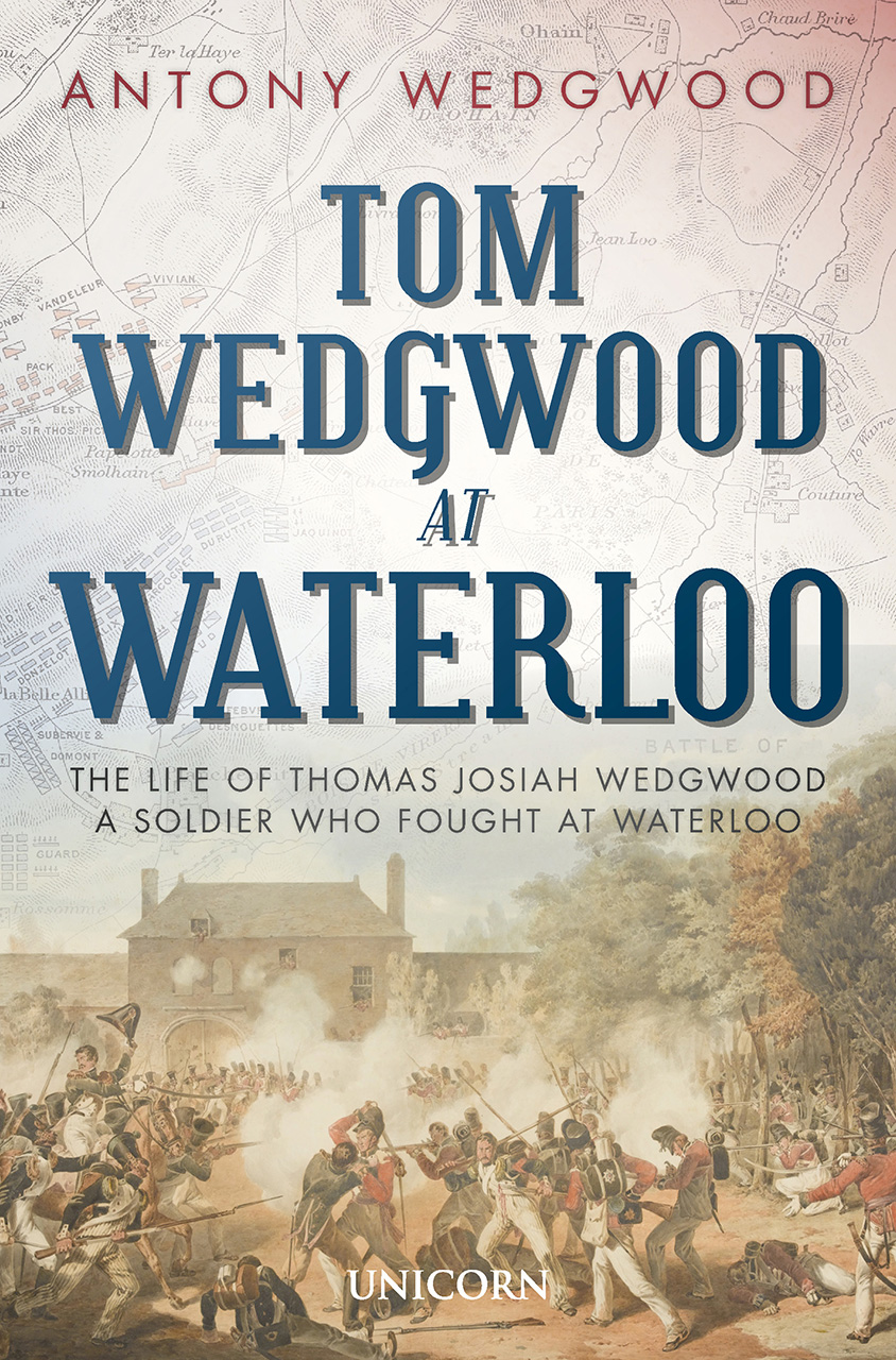 Tom Wedgwood at Waterloo: The Life of Thomas Josiah Wedgwood a Soldier Who Fought at Waterloo